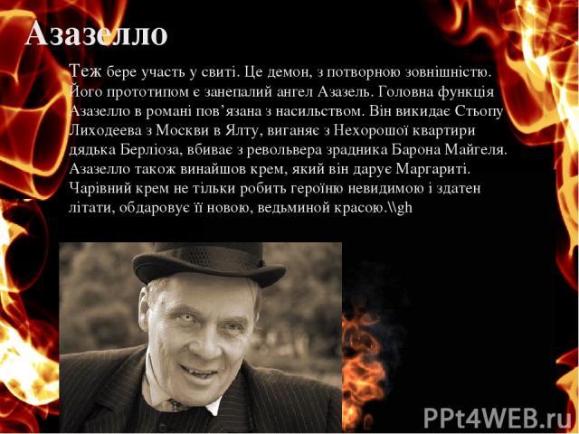 Азазелло Теж бере участь у свиті. Це демон, з потворною зовнішністю. Його прототипом є занепалий ангел Азазель. Головна функція Азазелло в романі пов'язана з насильством. Він викидає Стьопу Лиходеева з Москви в Ялту, виганяє з Нехорошої квартири дяд…