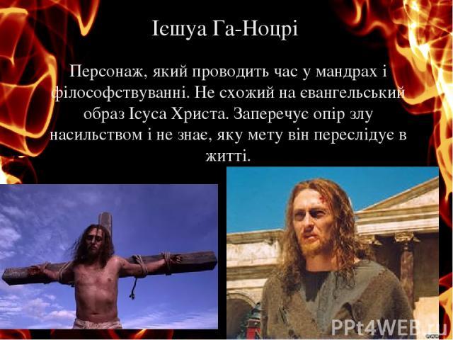 Персонаж, який проводить час у мандрах і філософствуванні. Не схожий на євангельський образ Ісуса Христа. Заперечує опір злу насильством і не знає, яку мету він переслідує в житті. Ієшуа Га-Ноцрі