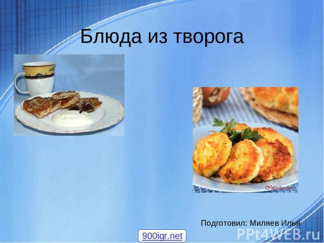 Блюда из творога Подготовил: Миляев Илья 900igr.net