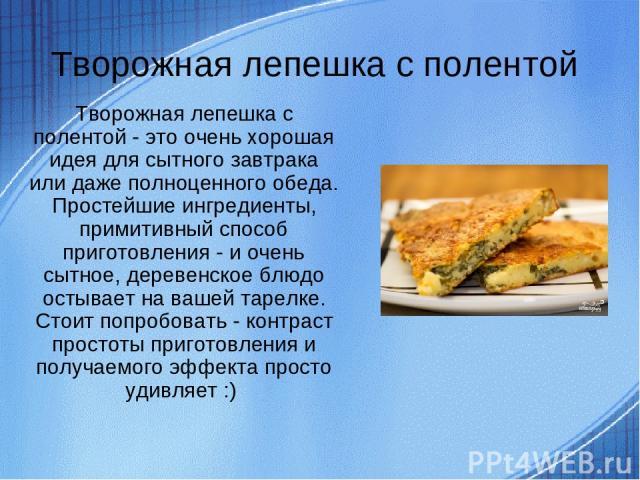 Творожная лепешка с полентой Творожная лепешка с полентой - это очень хорошая идея для сытного завтрака или даже полноценного обеда. Простейшие ингредиенты, примитивный способ приготовления - и очень сытное, деревенское блюдо остывает на вашей тарел…