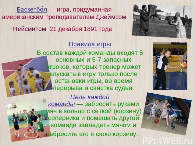 Баскетбо л — игра, придуманная американским преподавателем Джеймсом Нейсмитом 21 декабря 1891 года. Правила игры В состав каждой команды входят 5 основных и 5-7 запасных игроков, которых тренер может впускать в игру только после остановки игры, во в…