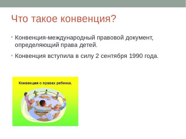 Что такое конвенция? Конвенция-международный правовой документ, определяющий права детей. Конвенция вступила в силу 2 сентября 1990 года.