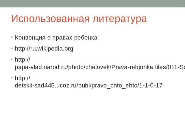 Использованная литература Конвенция о правах ребенка http://ru.wikipedia.org http://papa-vlad.narod.ru/photo/chelovek/Prava-rebjonka.files/011-Schastja-i-solntsa-vam-deti.html http://detskii-sad445.ucoz.ru/publ/pravo_chto_ehto/1-1-0-17