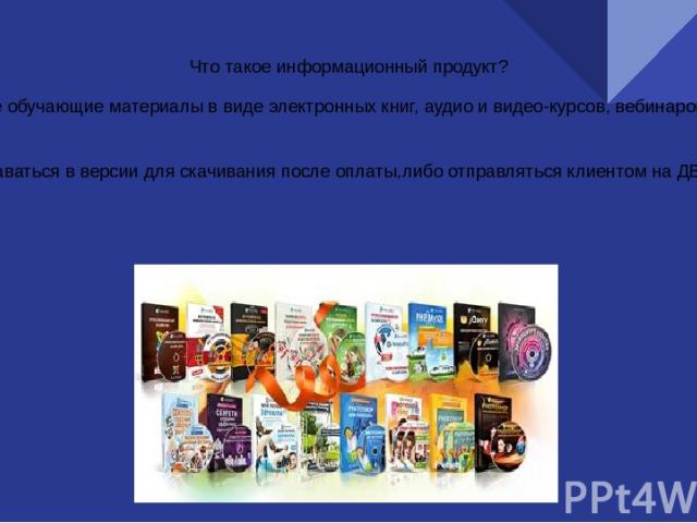 Что такое информационный продукт? Это платные обучающие материалы в виде электронных книг, аудио и видео-курсов, вебинаров, тренингов и т.д Может продаваться в версии для скачивания после оплаты,либо отправляться клиентом на ДВД-дисках.