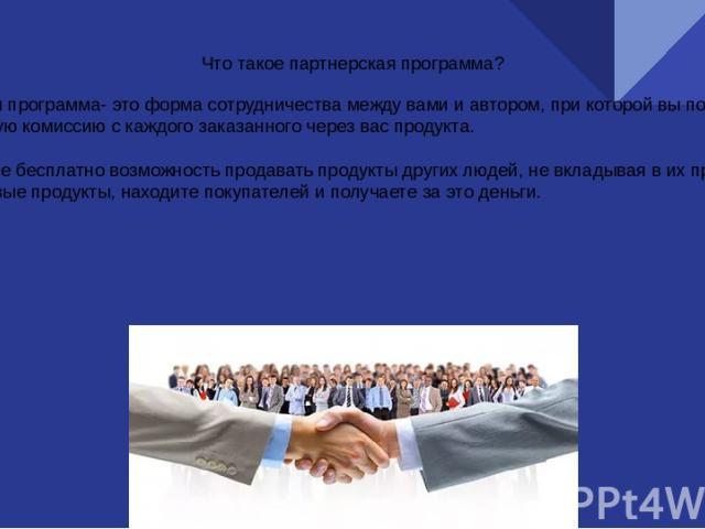 Что такое партнерская программа? Партнерская программа- это форма сотрудничества между вами и автором, при которой вы получаете определенную комиссию с каждого заказанного через вас продукта. Вы получаете бесплатно возможность продавать продукты дру…