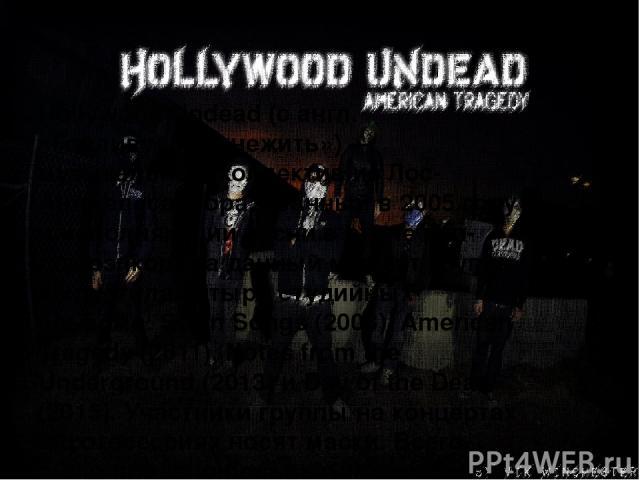 Hollywood Undead (с англ. «Голливудская нежить») — музыкальный коллектив из Лос-Анджелеса, образованный в 2005 году и исполняющий песни в стиле рэп-рок/рэпкор. На данный момент группа выпустила четыре студийных альбома: Swan Songs (2008), American T…