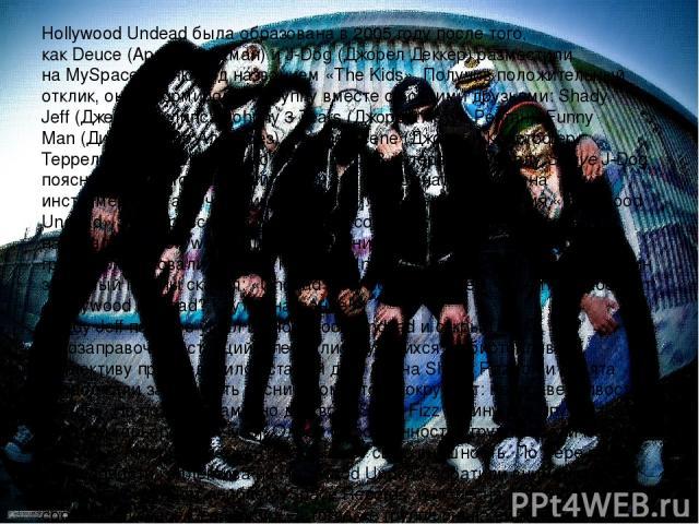 Hollywood Undead была образована в 2005 году после того, какDeuce(Арон Эрлихман) иJ-Dog(Джорел Деккер) разместили наMySpaceпесню под названием «The Kids». Получив положительный отклик, они сформировали группу вместе со своими друзьями:Shady J…