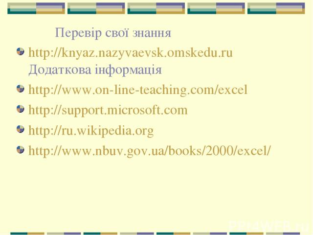 Перевір свої знання http://knyaz.nazyvaevsk.omskedu.ru Додаткова інформація http://www.on-line-teaching.com/excel http://support.microsoft.com http://ru.wikipedia.org http://www.nbuv.gov.ua/books/2000/excel/
