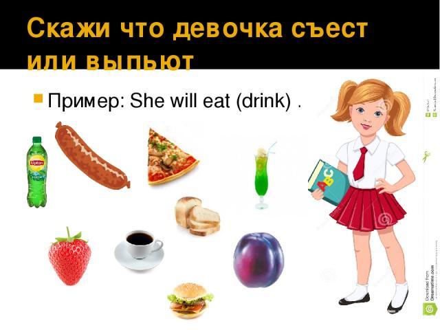 Скажи что девочка съест или выпьет Пример: She will eat (drink) ……