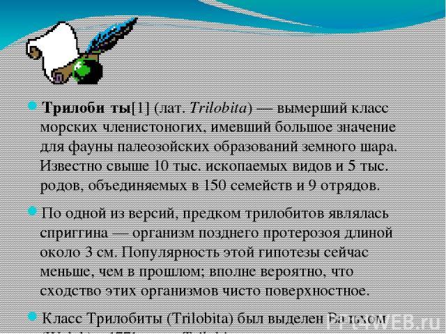 Трилоби ты[1] (лат.Trilobita)— вымерший класс морских членистоногих, имевший большое значение для фауны палеозойских образований земного шара. Известно свыше 10 тыс. ископаемых видов и 5 тыс. родов, объединяемых в 150 семейств и 9 отрядов. По одно…