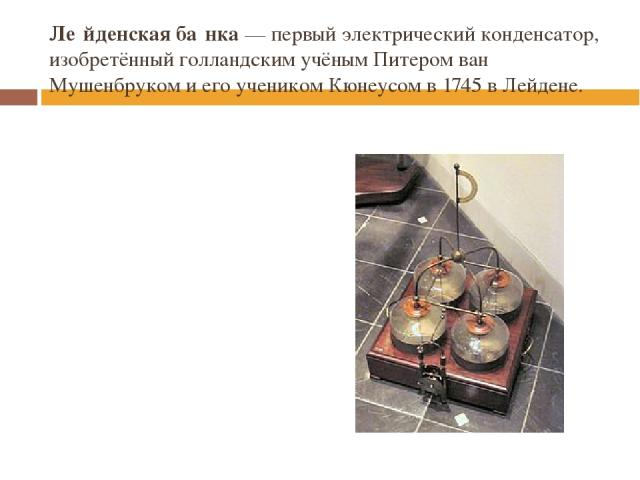 Ле йденская ба нка— первый электрическийконденсатор, изобретённый голландским учёнымПитером ван Мушенбрукоми его учеником Кюнеусом в1745вЛейдене.