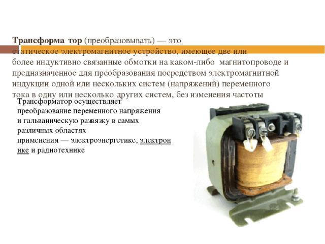 Трансформа тор(преобразовывать)— это статическоеэлектромагнитноеустройство, имеющее две или болееиндуктивносвязанные обмотки на каком-либо магнитопроводеи предназначенное для преобразования посредствомэлектромагнитной индукцииодной или нес…