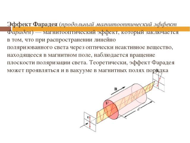 Эффект Фарадея(продольный магнитооптический эффект Фарадея)—магнитооптический эффект, который заключается в том, что при распространении линейно поляризованногосветачерезоптически неактивноевещество, находящееся вмагнитном поле, наблюдается…