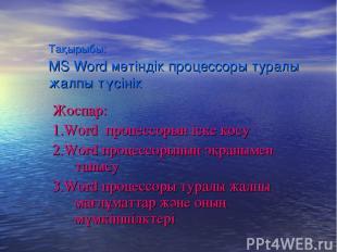 Тақырыбы: MS Word мәтіндік процессоры туралы жалпы түсінік Жоспар: 1.Word процес