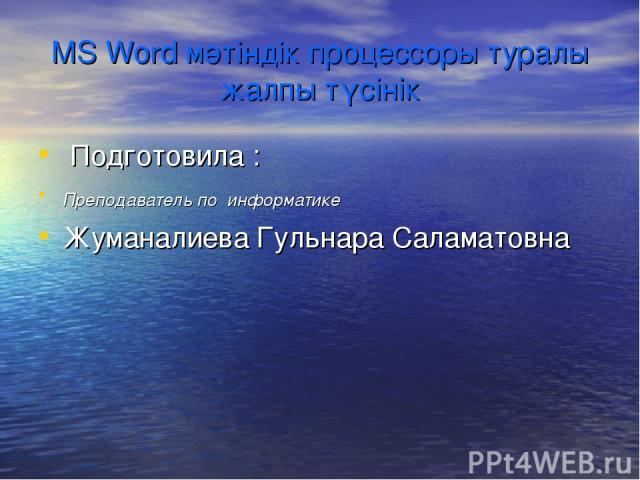 MS Word мәтіндік процессоры туралы жалпы түсінік Подготовила : Преподаватель по информатике Жуманалиева Гульнара Саламатовна