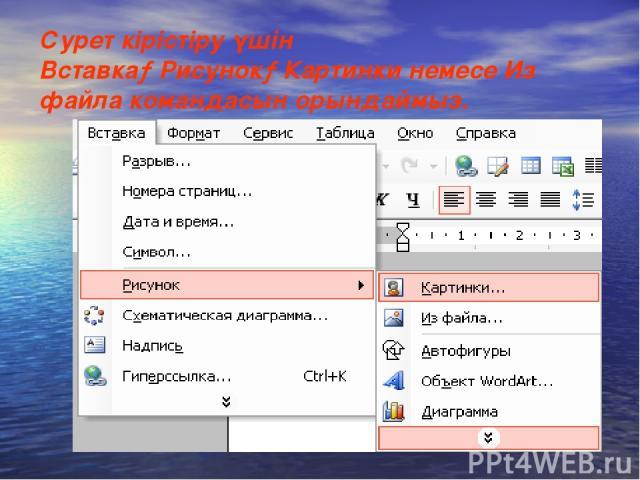 Сурет кірістіру үшін Вставка→Рисунок→Картинки немесе Из файла командасын орындаймыз.