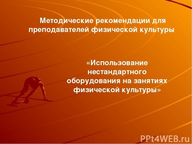 Методические рекомендации для преподавателей физической культуры «Использование нестандартного оборудования на занятиях физической культуры»