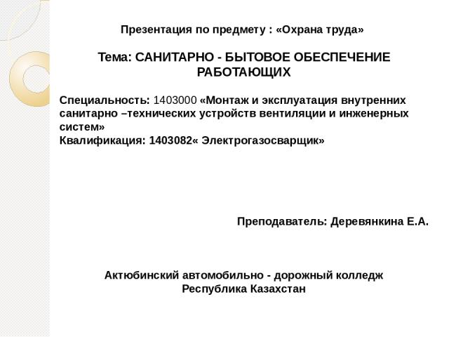 Презентация по предмету : «Охрана труда» Тема: САНИТАРНО - БЫТОВОЕ ОБЕСПЕЧЕНИЕ РАБОТАЮЩИХ Специальность: 1403000 «Монтаж и эксплуатация внутренних санитарно –технических устройств вентиляции и инженерных систем» Квалификация: 1403082« Электрогазосва…