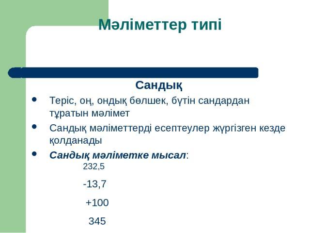 Мәліметтер типі Сандық Теріс, оң, ондық бөлшек, бүтін сандардан тұратын мәлімет Сандық мәліметтерді есептеулер жүргізген кезде қолданады Сандық мәліметке мысал: 232,5 -13,7 +100 345