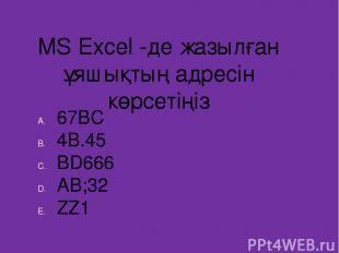 MS Excel -де жазылған ұяшықтың адресін көрсетіңіз 67BC 4B.45 BD666 AB;32 ZZ1