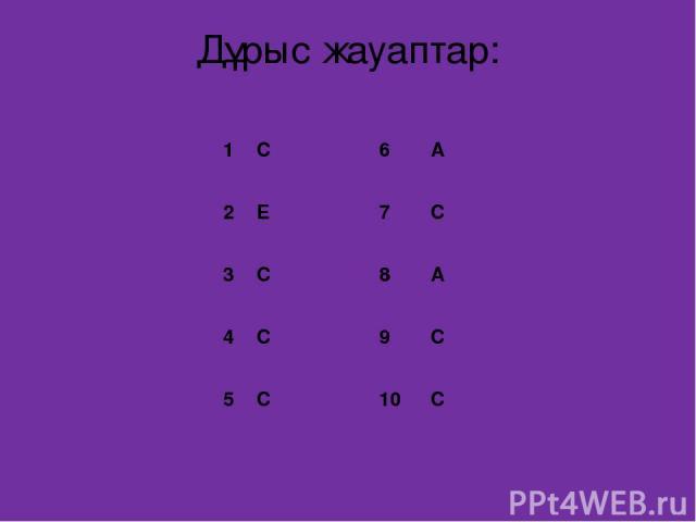 Дұрыс жауаптар: 1 C 6 A 2 E 7 C 3 C 8 A 4 C 9 C 5 C 10 C