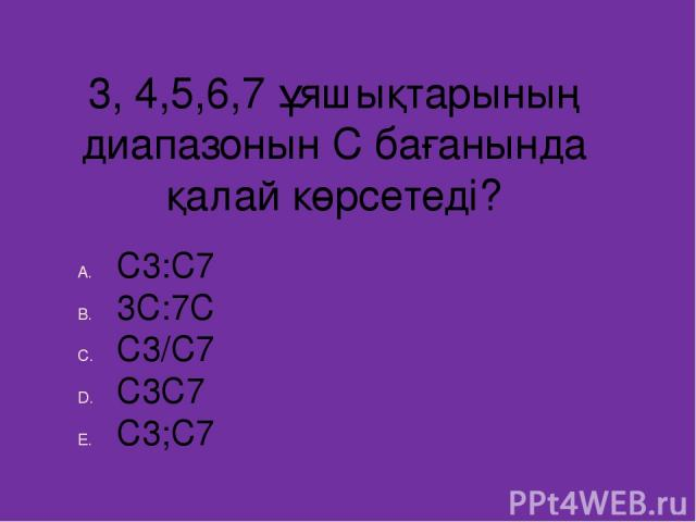3, 4,5,6,7 ұяшықтарының диапазонын С бағанында қалай көрсетеді? С3:С7 3С:7С С3/С7 С3С7 С3;С7