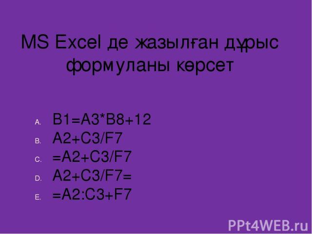 MS Excel де жазылған дұрыс формуланы көрсет B1=A3*B8+12 A2+C3/F7 =A2+C3/F7 A2+C3/F7= =A2:C3+F7