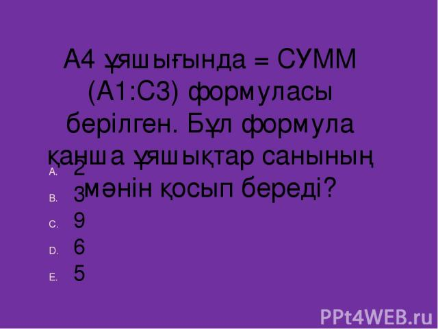 А4 ұяшығында = СУММ (А1:С3) формуласы берілген. Бұл формула қанша ұяшықтар санының мәнін қосып береді? 2 3 9 6 5