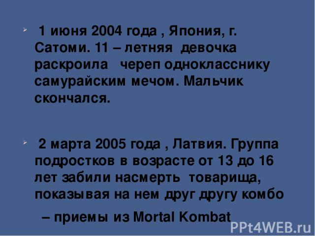 1 июня 2004 года , Япония, г. Сатоми. 11 – летняя девочка раскроила череп однокласснику самурайским мечом. Мальчик скончался. 2 марта 2005 года , Латвия. Группа подростков в возрасте от 13 до 16 лет забили насмерть товарища, показывая на нем друг др…