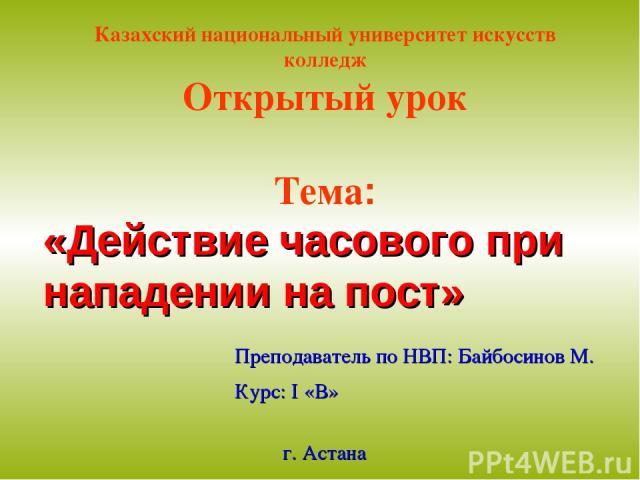 Казахский национальный университет искусств колледж Открытый урок Тема: «Действие часового при нападении на пост» Преподаватель по НВП: Байбосинов М. Курс: І «В» г. Астана