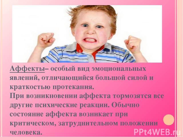 Аффекты– особый вид эмоциональных явлений, отличающийся большой силой и краткостью протекания. При возникновении аффекта тормозятся все другие психические реакции. Обычно состояние аффекта возникает при критическом, затруднительном положении человека.