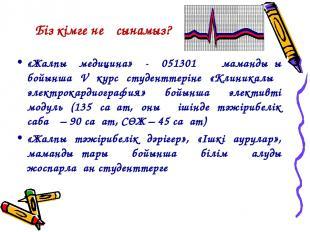 Біз кімге не ұсынамыз? «Жалпы медицина» - 051301 мамандығы бойынша V курс студен