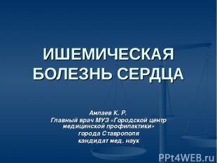 ИШЕМИЧЕСКАЯ БОЛЕЗНЬ СЕРДЦА Амлаев К. Р. Главный врач МУЗ «Городской центр медици