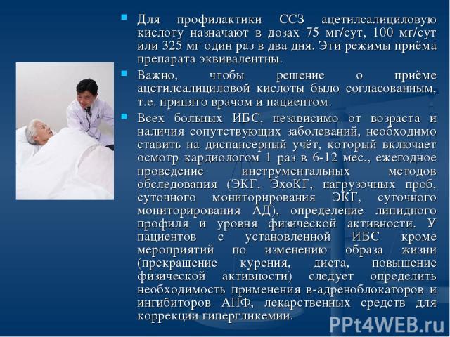 Для профилактики ССЗ ацетилсалициловую кислоту назначают в дозах 75 мг/сут, 100 мг/сут или 325 мг один раз в два дня. Эти режимы приёма препарата эквивалентны. Важно, чтобы решение о приёме ацетилсалициловой кислоты было согласованным, т.е. принято …