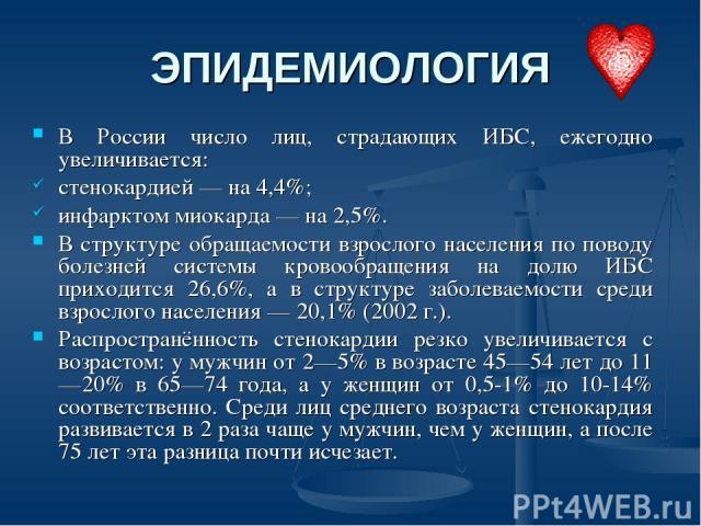 ЭПИДЕМИОЛОГИЯ В России число лиц, страдающих ИБС, ежегодно увеличивается: стенокардией — на 4,4%; инфарктом миокарда — на 2,5%. В структуре обращаемости взрослого населения по поводу болезней системы кровообращения на долю ИБС приходится 26,6%, а в …