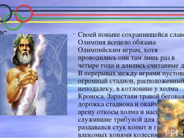 Геракл Как известно, древнегреческую историю с некоторой степенью достоверности отображает мифологию. Один из поэтических мифов древней Греции повествует о том, как возник олимпийский стадион. Если прислушаться к этой легенде, то его основателем был…
