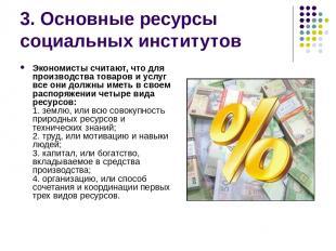3. Основные ресурсы социальных институтов Экономисты считают, что для производст