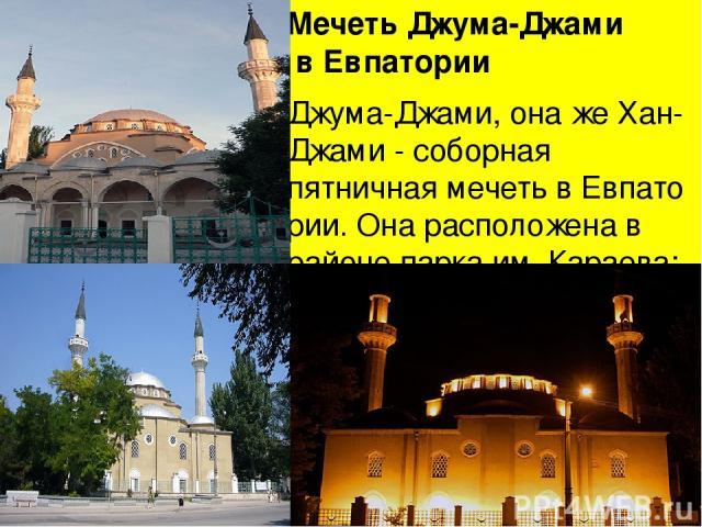 Мечеть Джума-Джами в Евпатории Джума-Джами, она жеХан-Джами- соборная пятничнаямечетьвЕвпатории. Она расположена в районе парка им. Караева; возвышаясь над прилегающей застройкой, и хорошо видна и с моря и с берега.Мечеть(в пятницу, по предан…