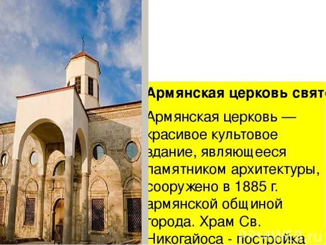 Армянская церковь святого Николая Армянская церковь — красивое культовое здание, являющееся памятником архитектуры, сооружено в 1885 г. армянской общиной города. Храм Св. Никогайоса - постройка базиликального типа, с полукруглой абсидой на восточной…