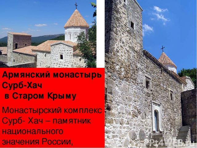 Армянский монастырь Сурб-Хач в Старом Крыму Монастырский комплекс Сурб- Хач– памятник национального значения России, состоит на государственном учете с 1963 года. Расположен в лесистой долине северо-западного склонагоры Грыця (Святого Креста, Свят…