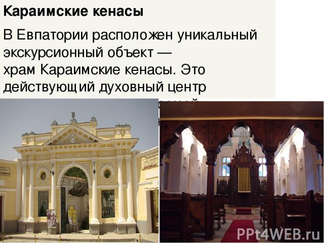 Караимские кенасы В Евпатории расположен уникальный экскурсионный объект — храмКараимские кенасы. Это действующий духовный центр крымских караимов— самой малочисленной нации на планете.