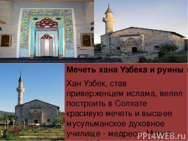 Мечеть хана Узбека и руины медресе в Старом Крыму Хан Узбек, став приверженцем ислама, велел построить в Солхате красивуюмечетьи высшее мусульманское духовное училище - медресе.Мечеть хана Узбека- самая ранняя вКрыму. Сейчасмечетьпредставляет …