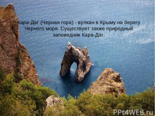 Кара-Даг (Черная гора) - вулкан в Крыму на берегу Черного моря. Существует также