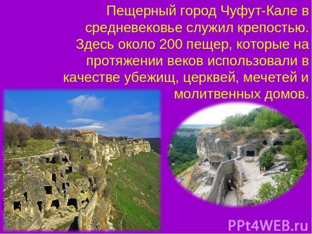 Пещерный город Чуфут-Кале в средневековье служил крепостью. Здесь около 200 пещер, которые на протяжении веков использовали в качестве убежищ, церквей, мечетей и молитвенных домов.
