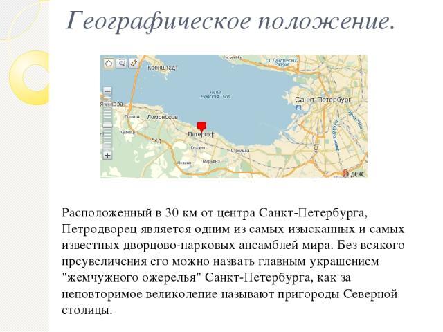 Географическое положение. Расположенный в 30 км от центра Санкт-Петербурга, Петродворец является одним из самых изысканных и самых известных дворцово-парковых ансамблей мира. Без всякого преувеличения его можно назвать главным украшением