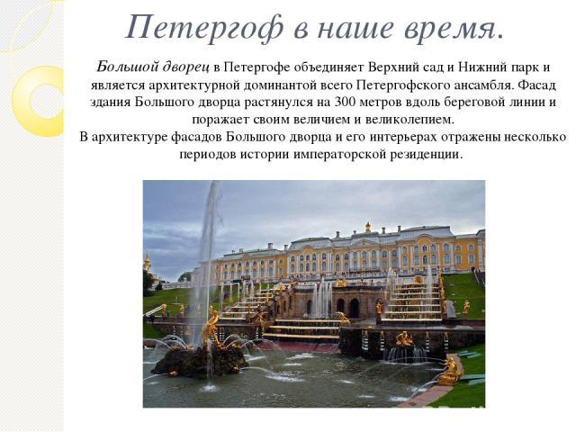 Петергоф в наше время. Большой дворец в Петергофе объединяет Верхний сад и Нижний парк и является архитектурной доминантой всего Петергофского ансамбля. Фасад здания Большого дворца растянулся на 300 метров вдоль береговой линии и поражает своим вел…