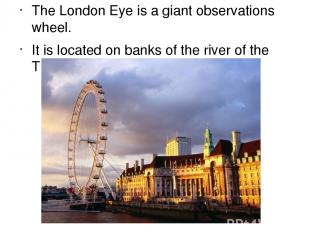 The London Eye is а giant observations wheel. It is located on banks of the rive