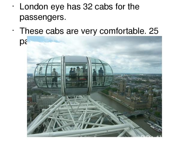 London eye has 32 cabs for the passengers. These cabs are very comfortable. 25 passengers are placed in one cab.