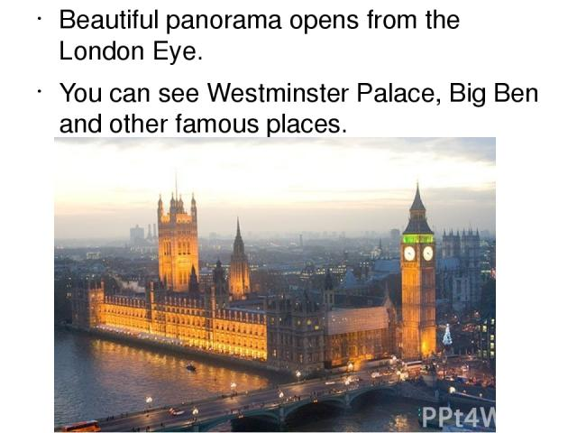 Beautiful panorama opens from the London Eye. You can see Westminster Рalace, Big Ben and other famous places.