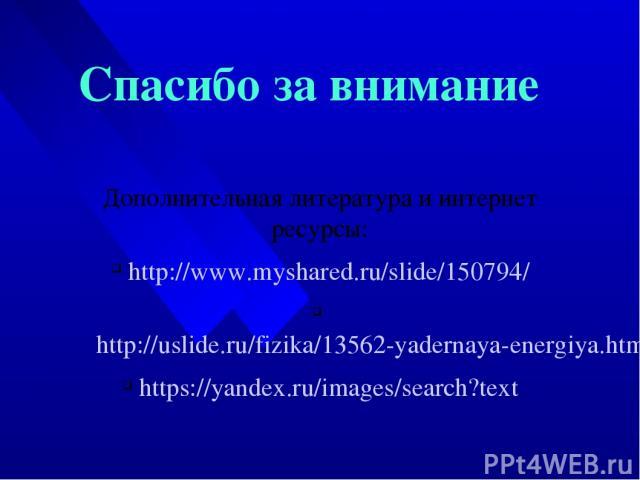 Спасибо за внимание Дополнительная литература и интернет ресурсы: http://www.myshared.ru/slide/150794/ http://uslide.ru/fizika/13562-yadernaya-energiya.html https://yandex.ru/images/search?text
